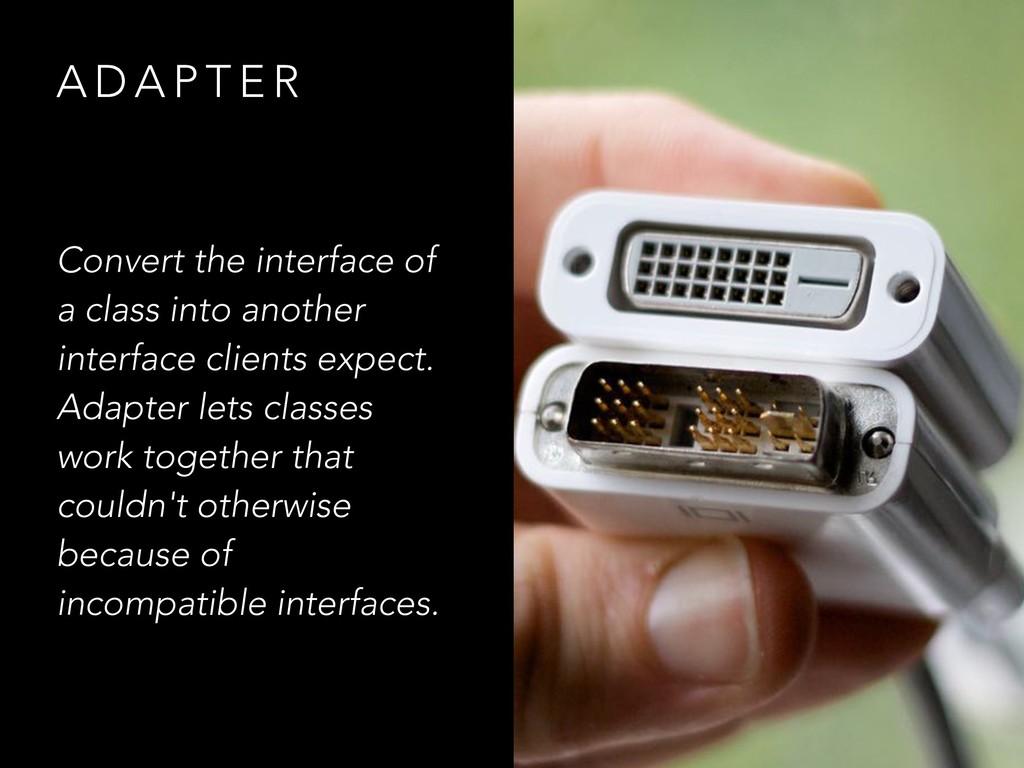 A D A P T E R Convert the interface of a class ...