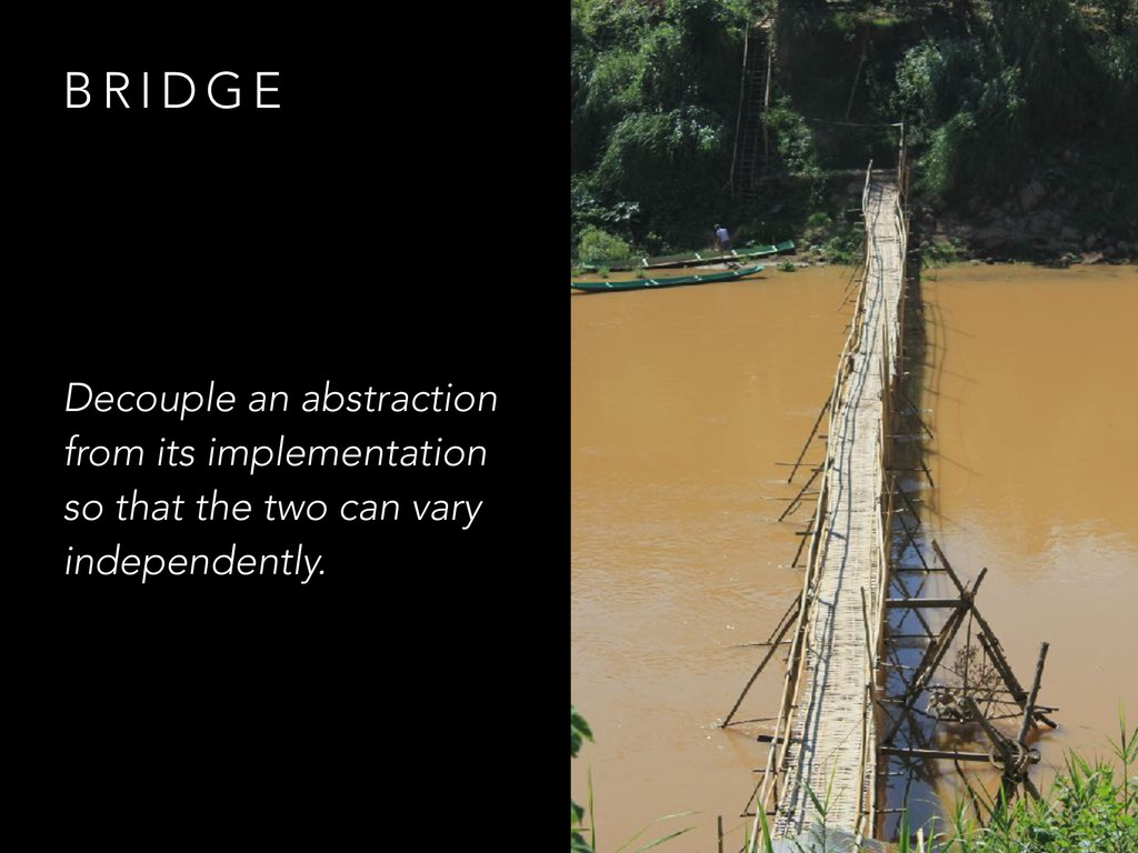 B R I D G E Decouple an abstraction from its im...