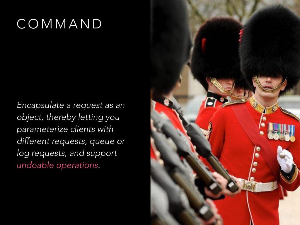 C O M M A N D Encapsulate a request as an objec...