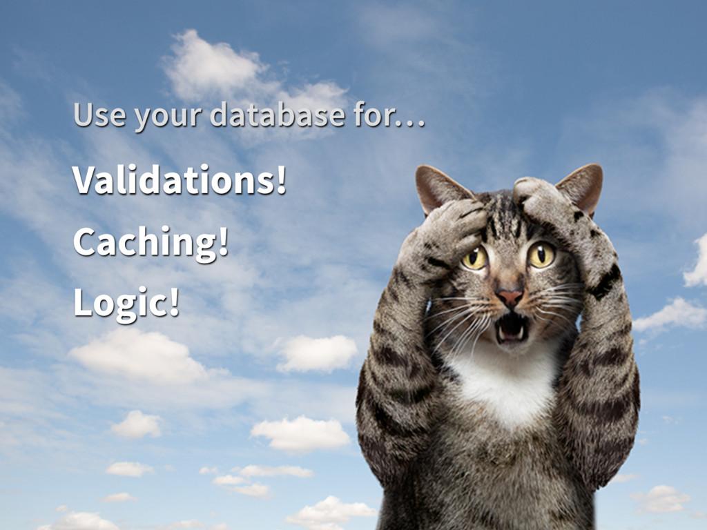 Validations! Caching! Logic! Use your database ...