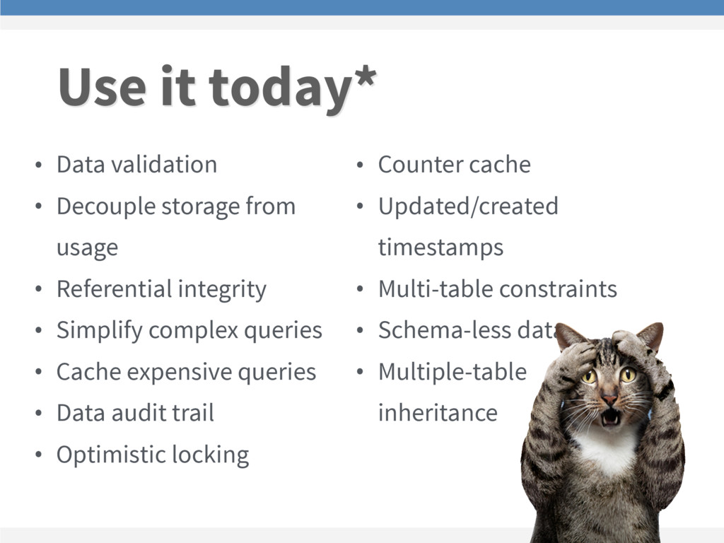 Use it today* • Data validation • Decouple stor...