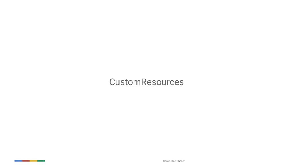 Google Cloud Platform CustomResources