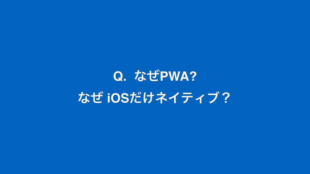 Q. ͳͥPWA? ͳͥ iOS͚ͩωΠςΟϒʁ