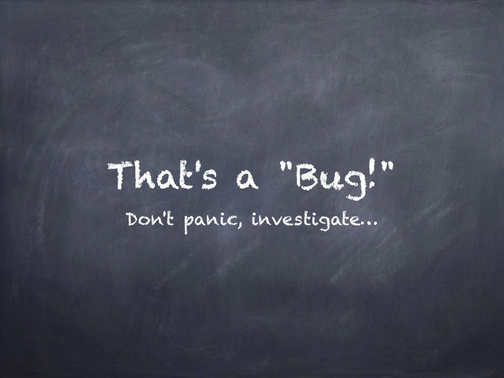 "That's a ""Bug!"" Don't panic, investigate…"