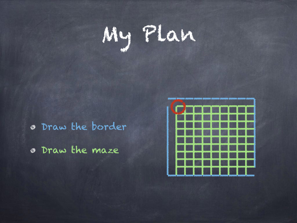 My Plan Draw the border Draw the maze