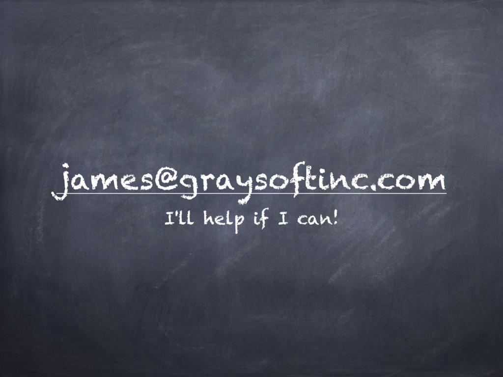 james@graysoftinc.com I'll help if I can!