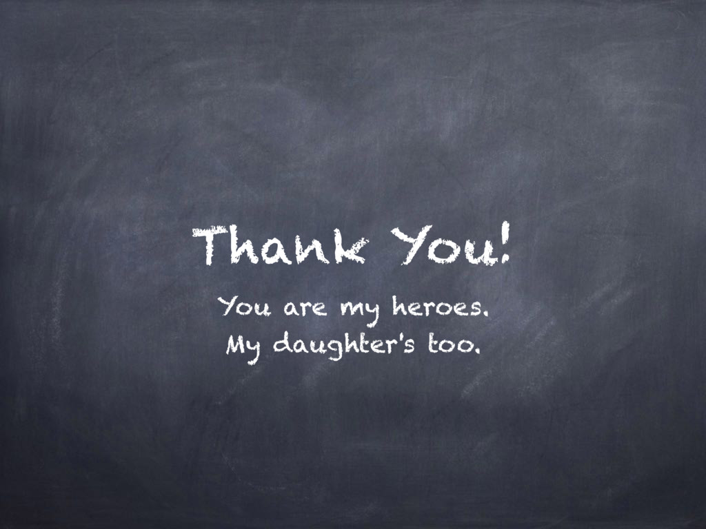 Thank You! You are my heroes. My daughter's too.