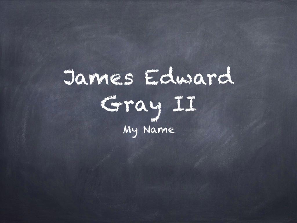 James Edward Gray II My Name