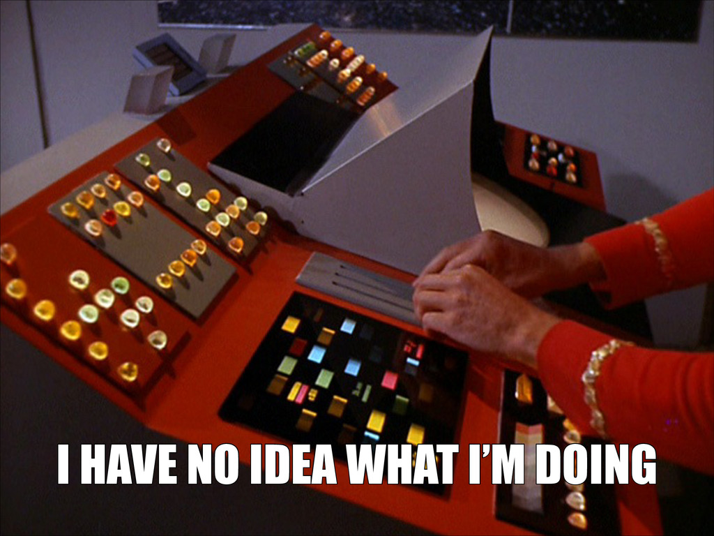 I HAVE NO IDEA WHAT I'M DOING I HAVE NO IDEA WH...