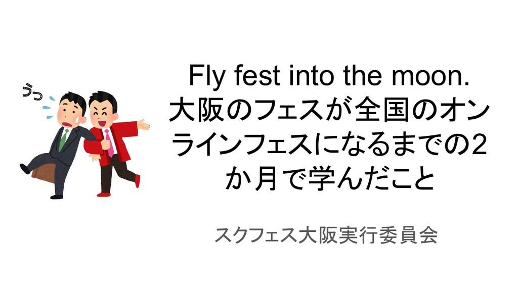 Fly fest into the moon. 大阪のフェスが全国のオン ラインフェスになるま...