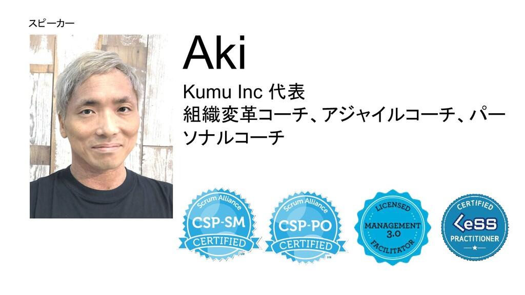 スピーカー Aki Kumu Inc 代表 組織変革コーチ、アジャイルコーチ、パー ソナルコーチ