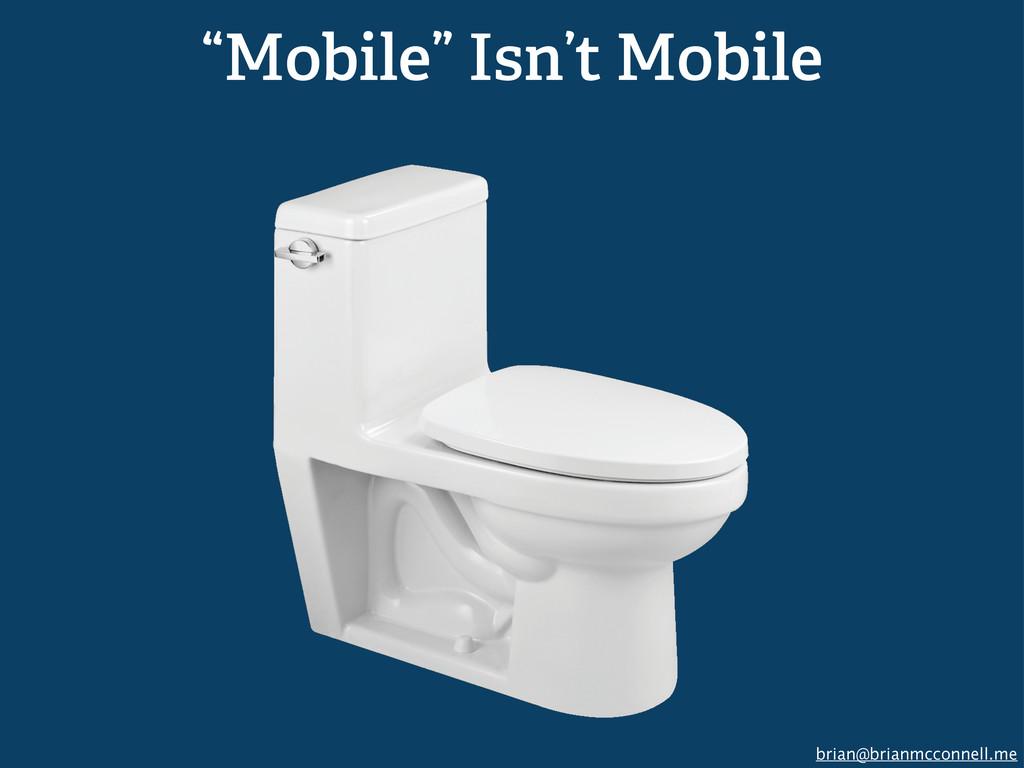 "brian@brianmcconnell.me ""Mobile"" Isn't Mobile"