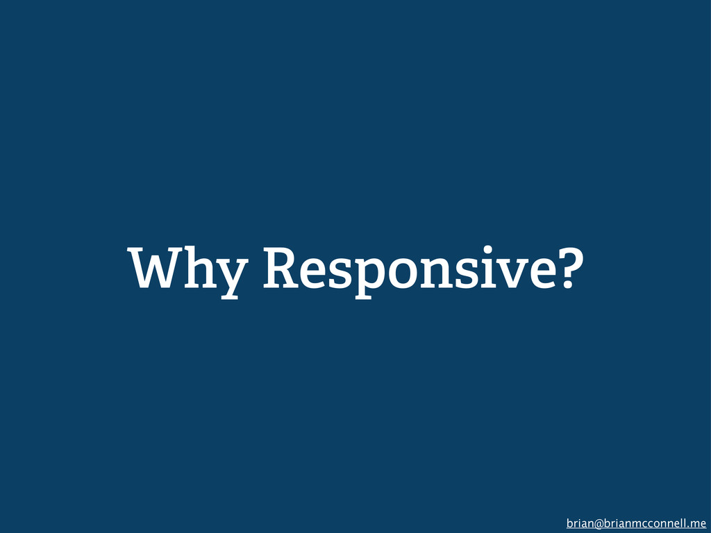 brian@brianmcconnell.me Why Responsive?
