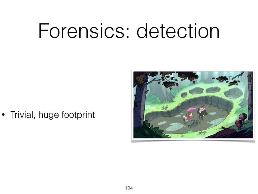 Forensics: detection 104 • Trivial, huge footpr...
