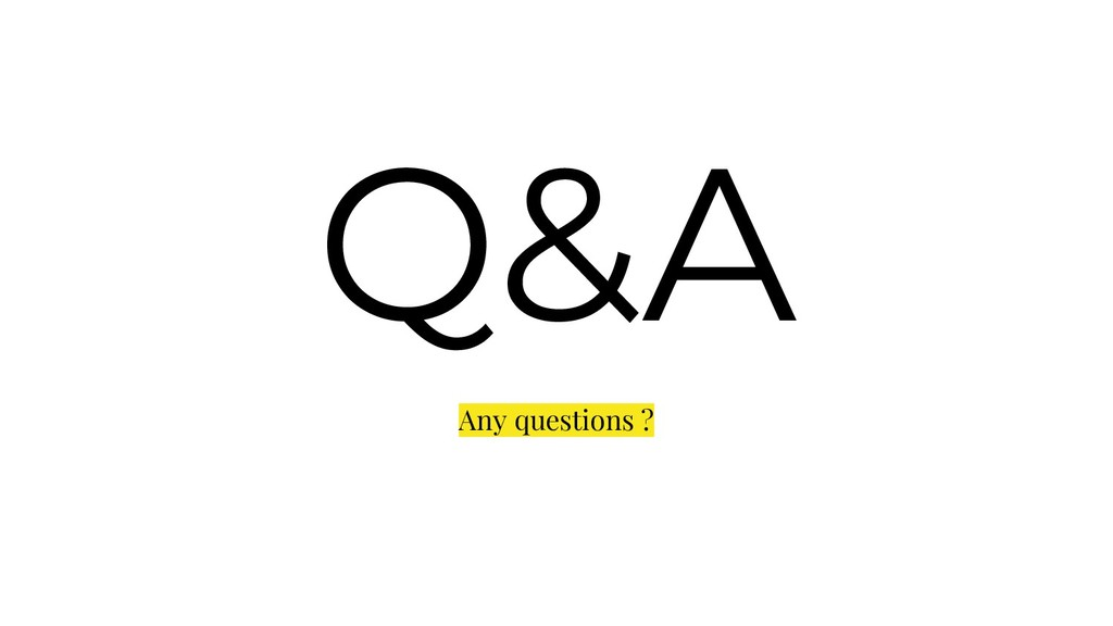 Q&A Any questions ?