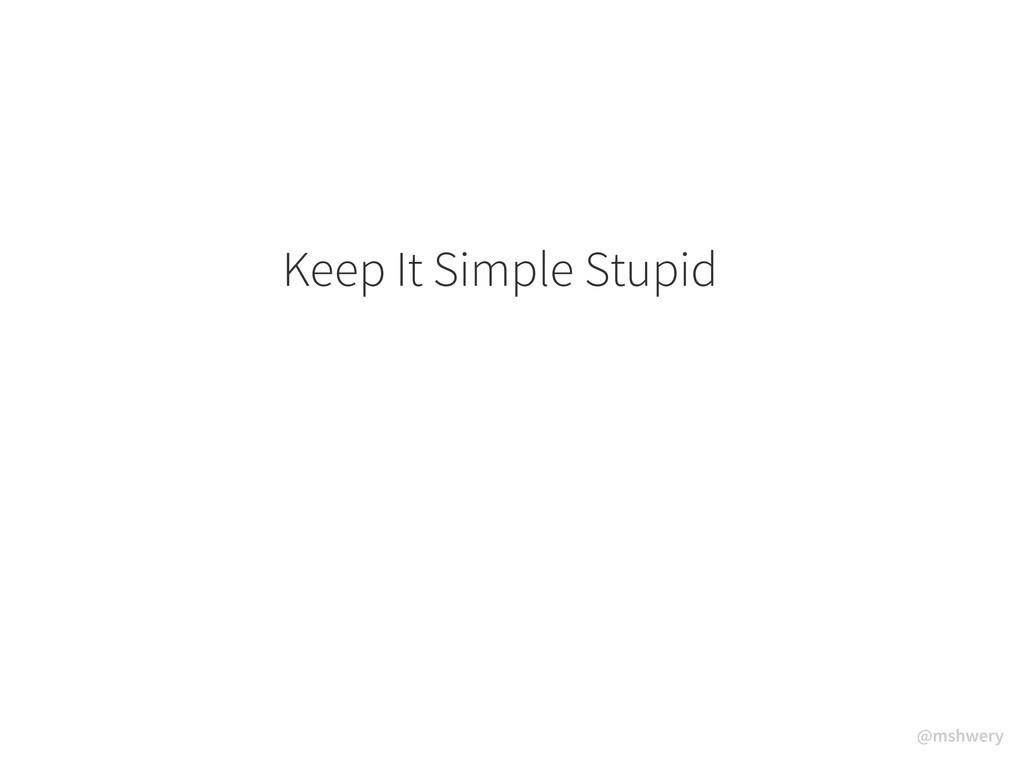 @mshwery Keep It Simple Stupid