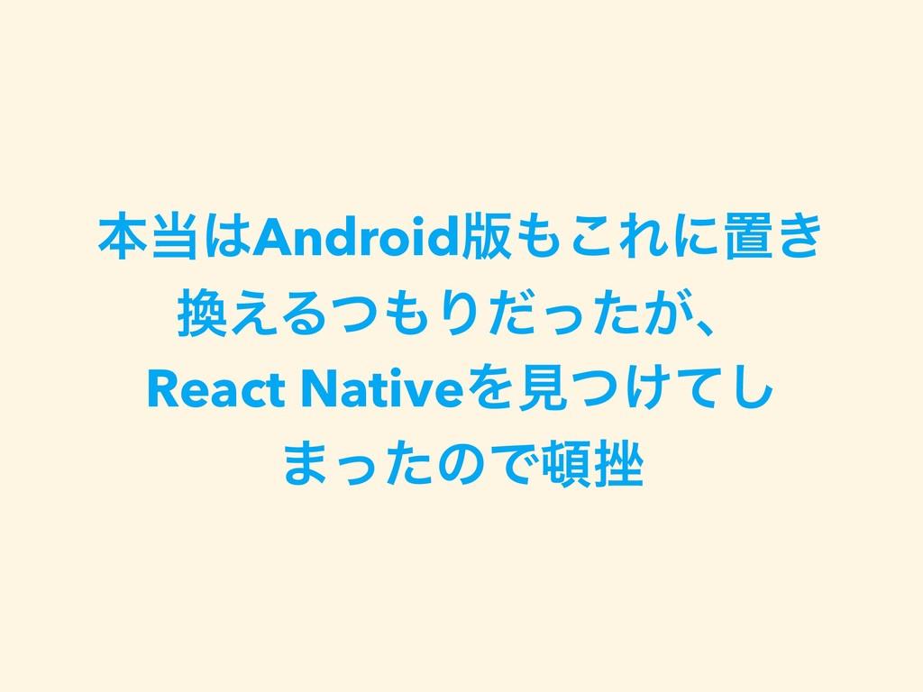 ຊAndroid൛͜Εʹஔ͖ ͑ΔͭΓ͕ͩͬͨɺ React NativeΛݟ͚ͭͯ...