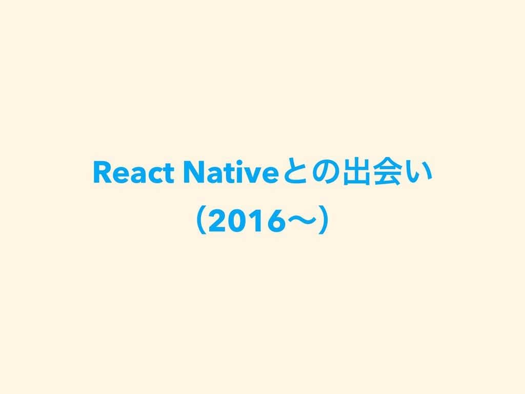 React Nativeͱͷग़ձ͍ ʢ2016ʙʣ