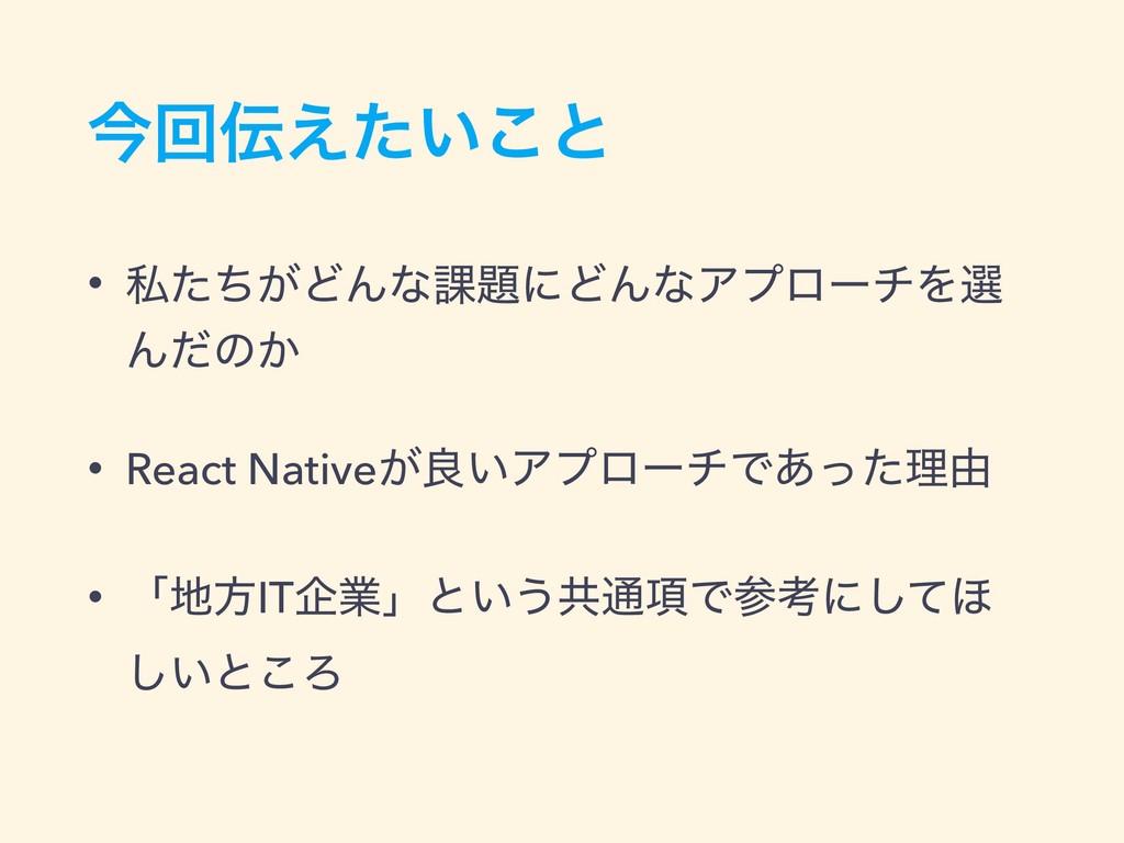ࠓճ͍͑ͨ͜ͱ • ࢲ͕ͨͪͲΜͳ՝ʹͲΜͳΞϓϩʔνΛબ Μͩͷ͔ • React Na...