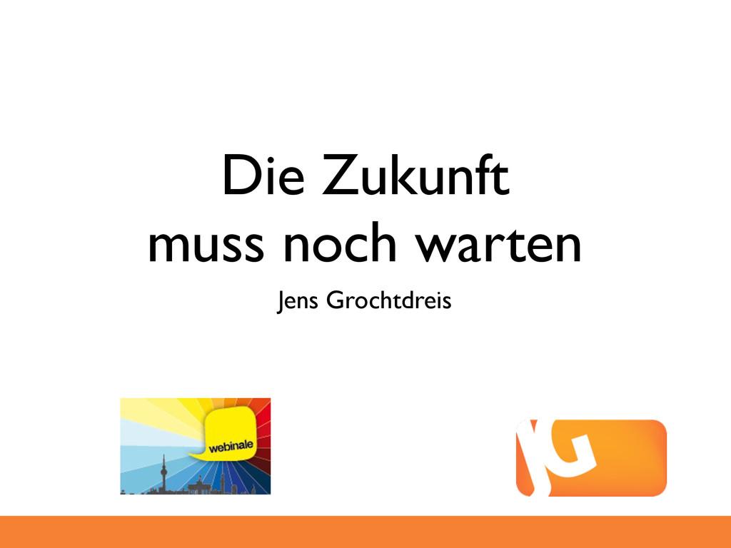 Die Zukunft muss noch warten Jens Grochtdreis