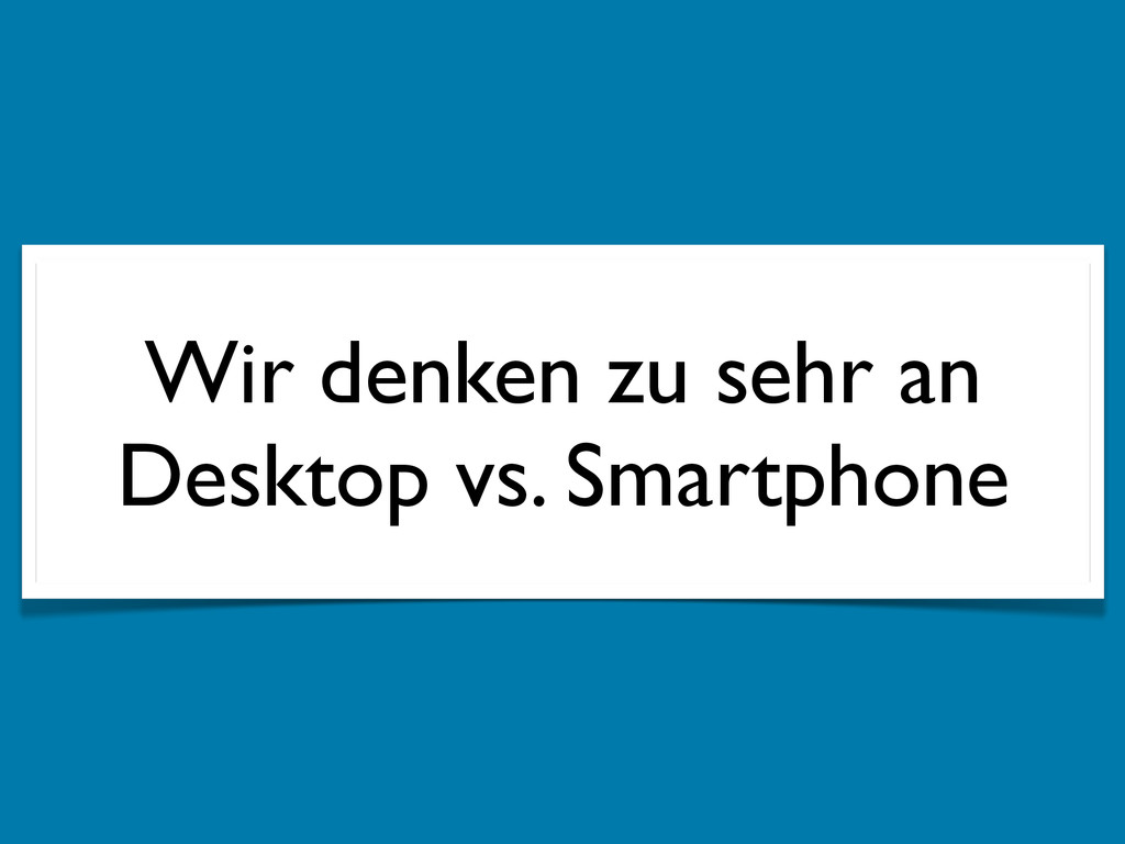 Wir denken zu sehr an Desktop vs. Smartphone