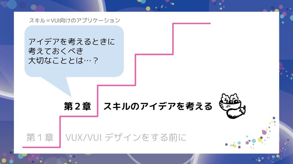 第1章 VUX/VUI デザインをする前に 第2章 スキルのアイデアを考える アイデアを考える...