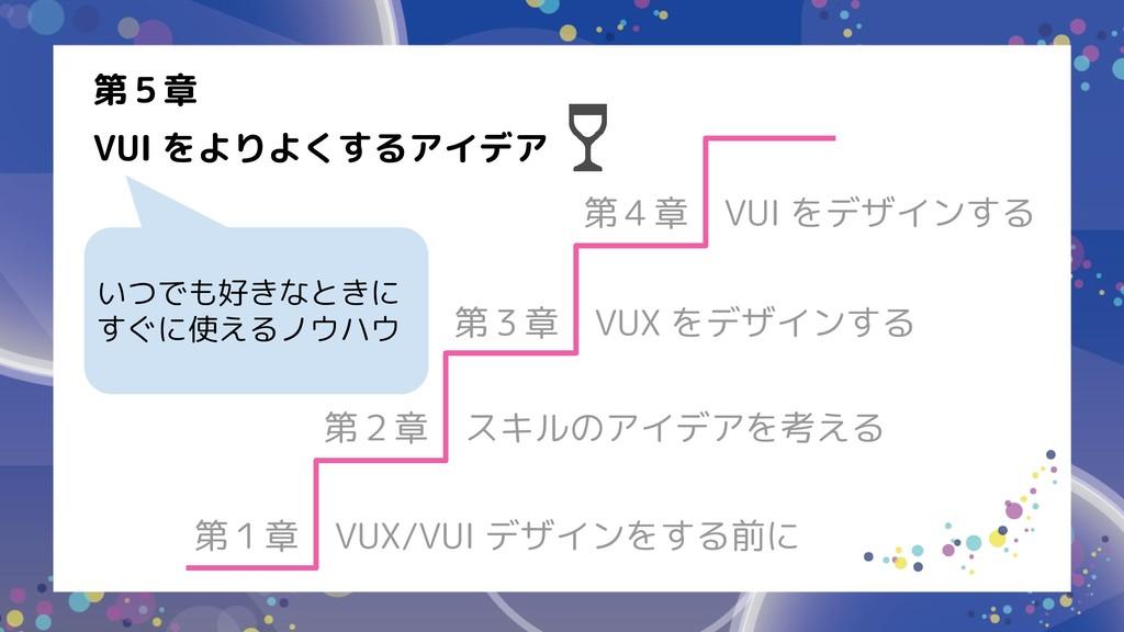 第1章 VUX/VUI デザインをする前に 第2章 スキルのアイデアを考える 第3章 VUX ...
