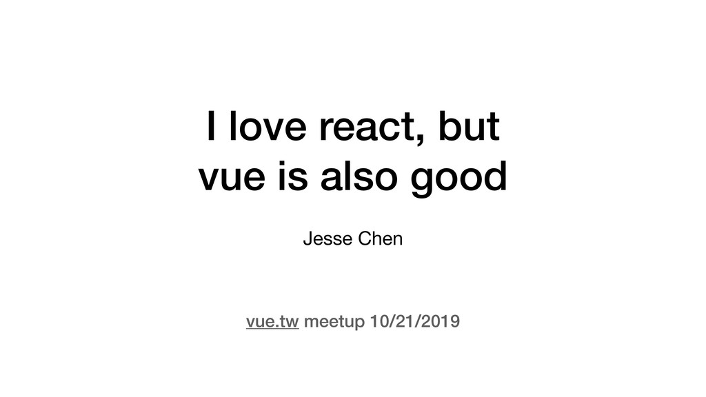 I love react, but vue is also good Jesse Chen v...