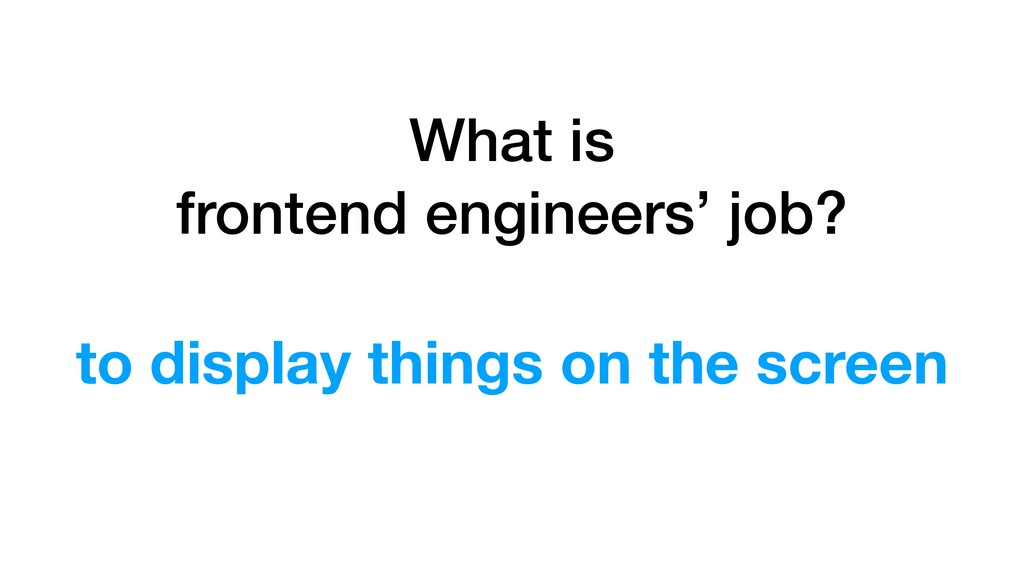 What is frontend engineers' job? to display thi...