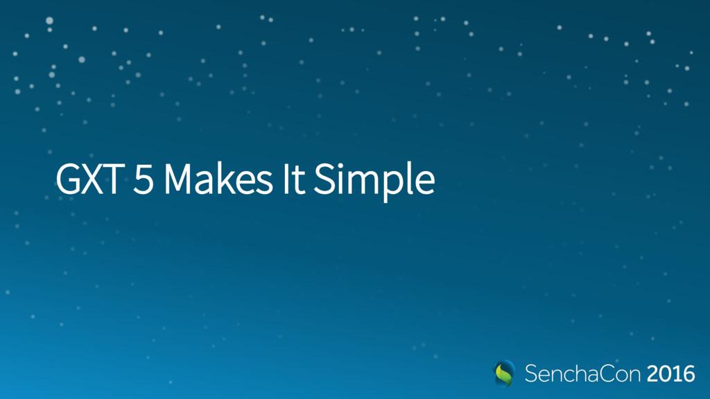 GXT 5 Makes It Simple