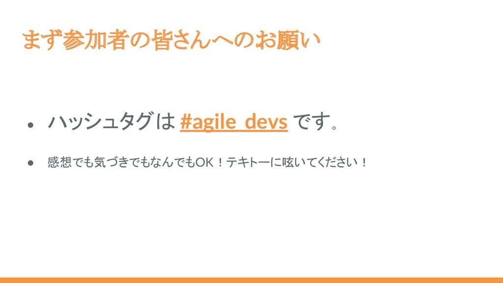 まず参加者の皆さんへのお願い ● ハッシュタグは #agile_devs です。 ● 感想でも...