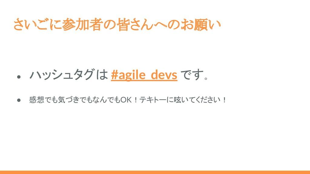 さいごに参加者の皆さんへのお願い ● ハッシュタグは #agile_devs です。 ● 感想...