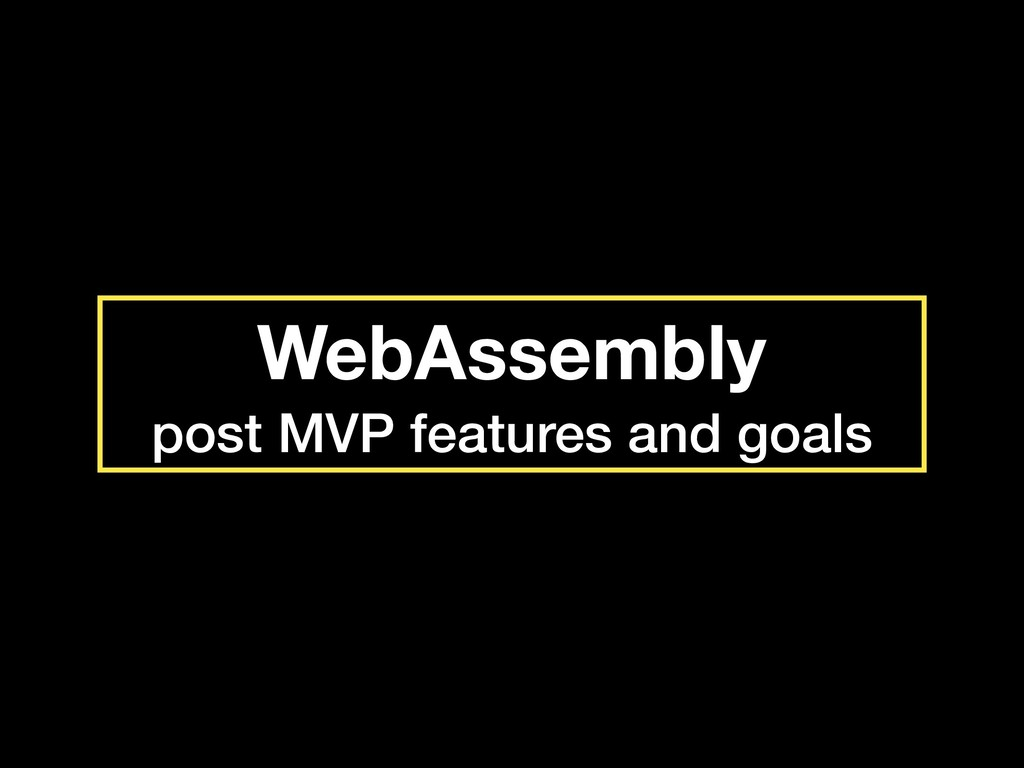 WebAssembly post MVP features and goals