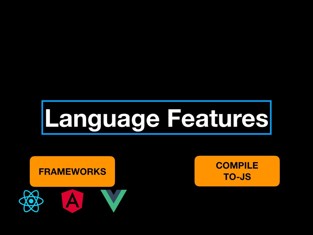 Language Features FRAMEWORKS COMPILE TO-JS