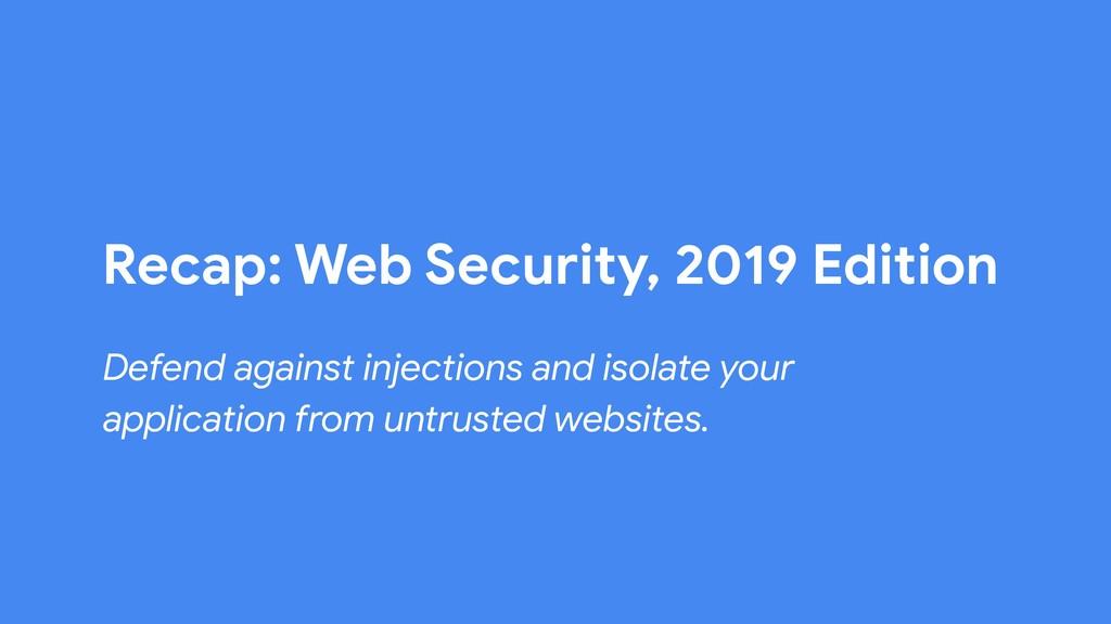 Recap: Web Security, 2019 Edition Defend agains...