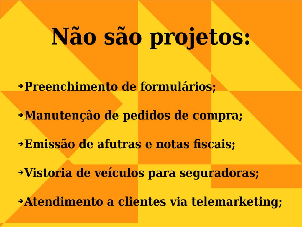 Não são projetos: ➔ Preenchimento de formulário...