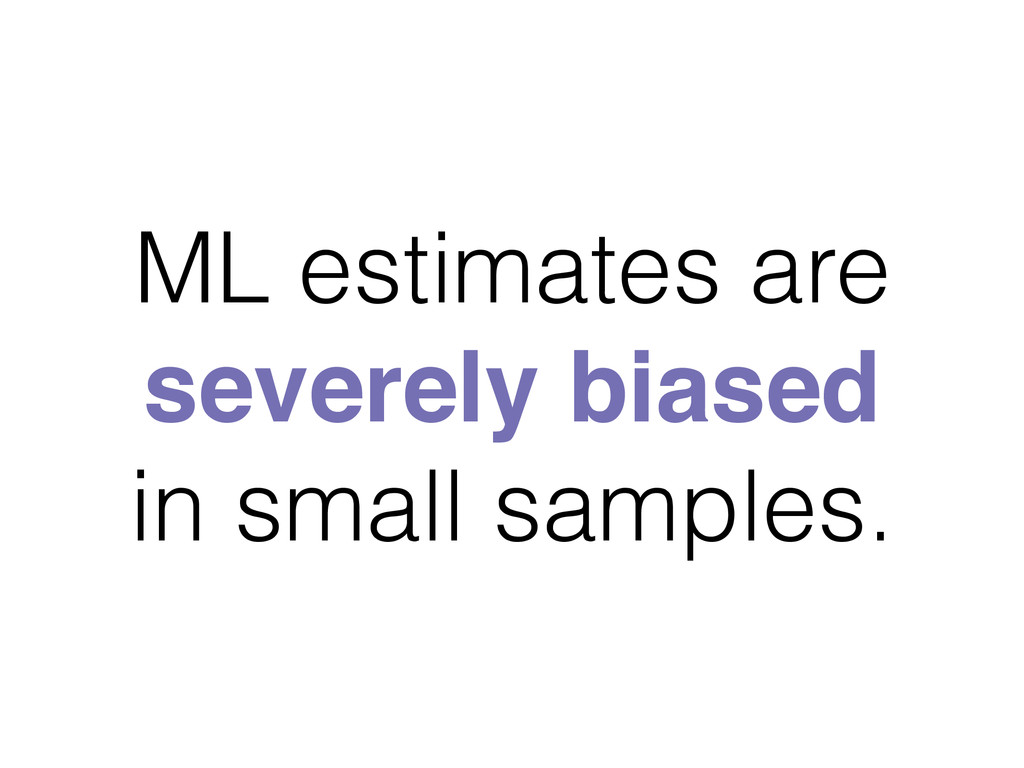ML estimates are severely biased in small sampl...