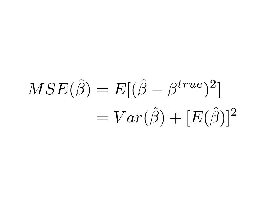 MSE(ˆ) = E[(ˆ true)2] = V ar(ˆ) + [E(ˆ)]2