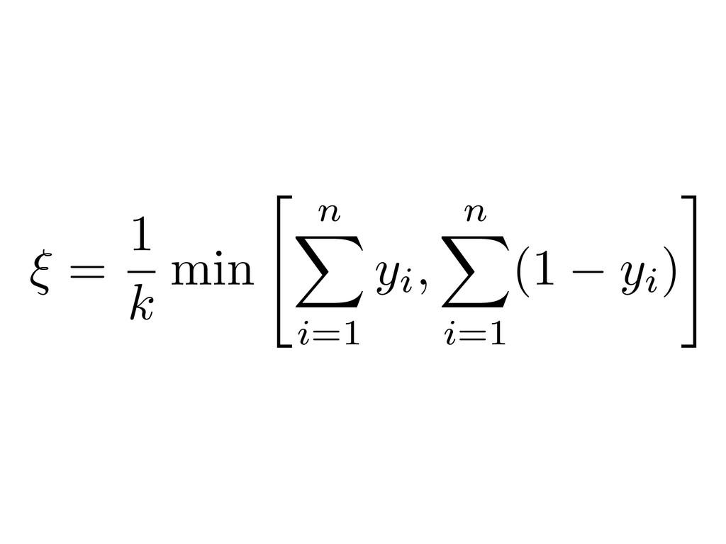 """⇠ = 1 k min """" n X i=1 yi, n X i=1 (1 yi) #"""