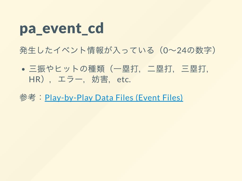 pa_event_cd 発生したイベント情報が入っている(0~24 の数字) 三振やヒットの種...