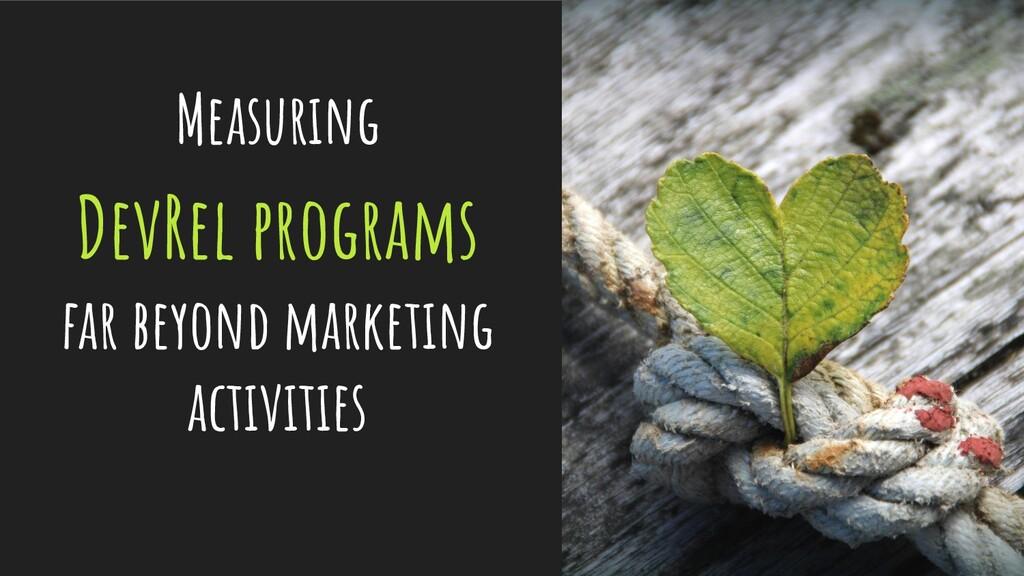 Measuring DevRel programs far beyond marketing ...
