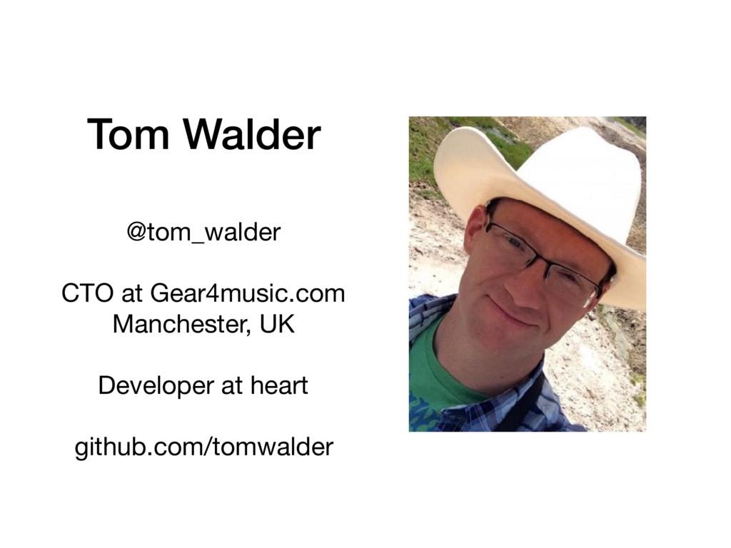 Tom Walder @tom_walder  CTO at Gear4music.com  ...