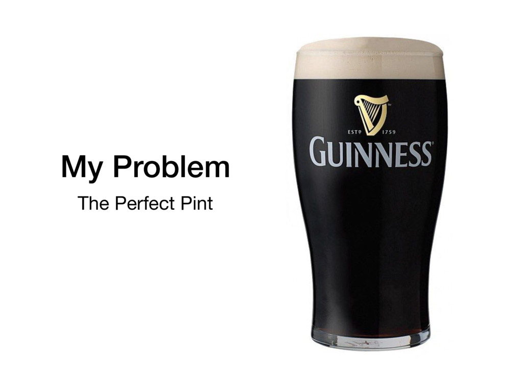 My Problem The Perfect Pint