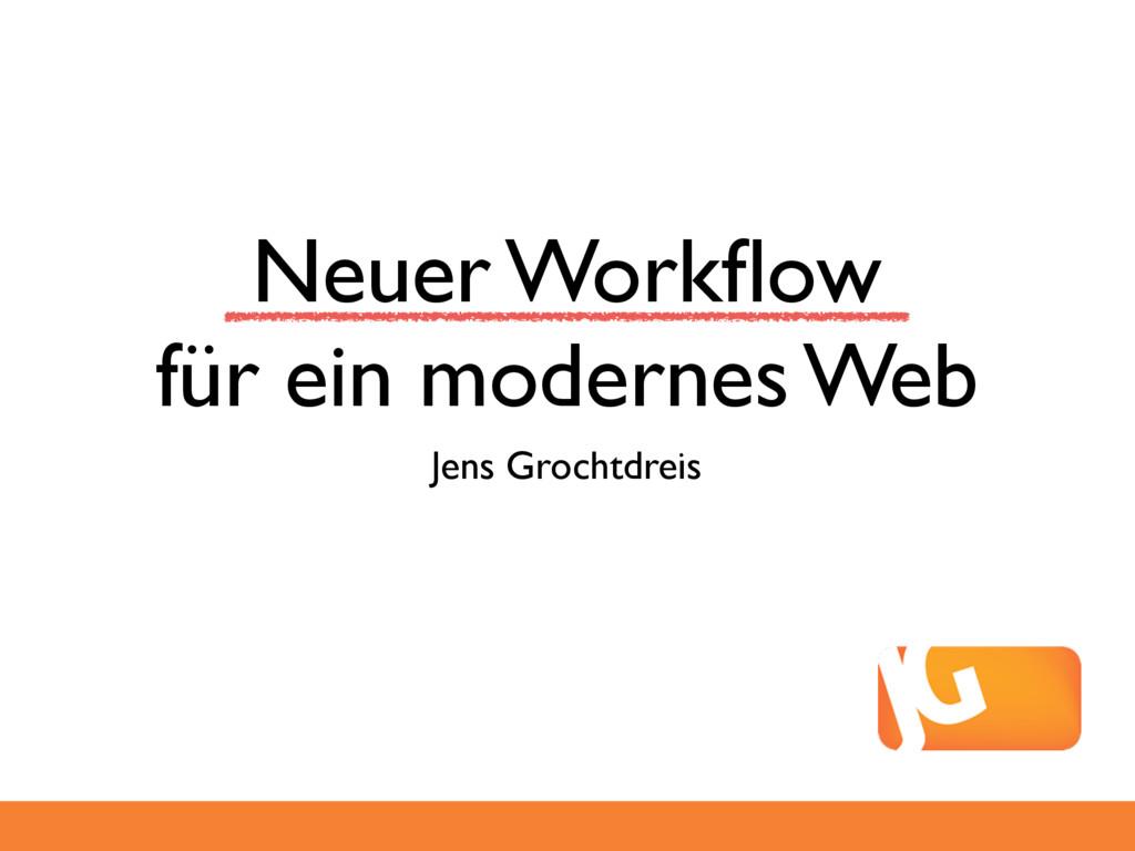 Neuer Workflow für ein modernes Web Jens Grochtd...