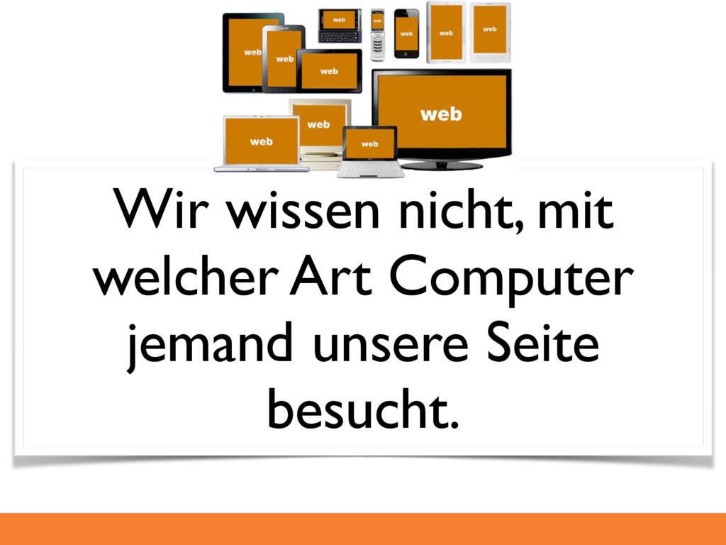 Wir wissen nicht, mit welcher Art Computer jema...