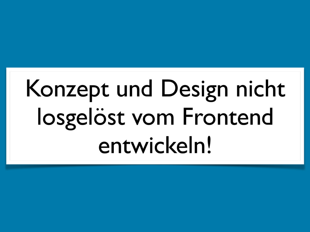 Konzept und Design nicht losgelöst vom Frontend...