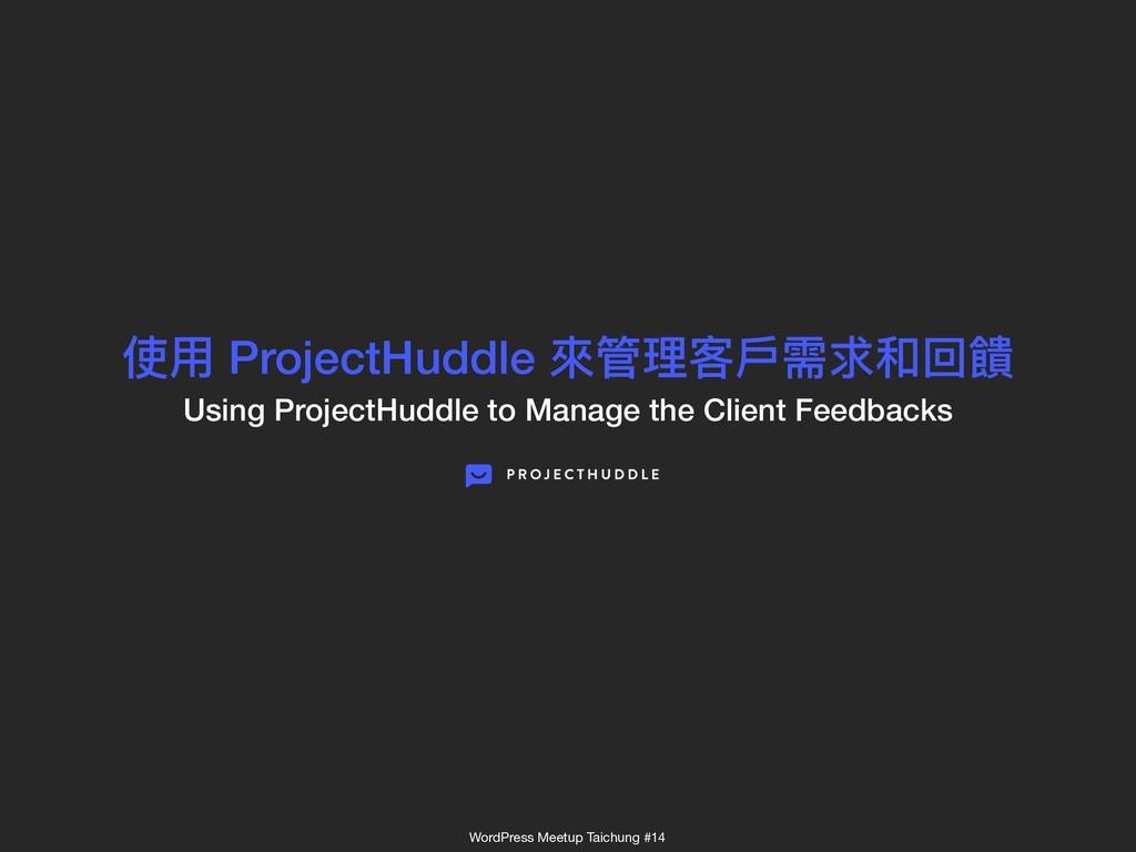 使⽤用 ProjectHuddle 來來管理理客⼾戶需求和回饋 Using ProjectH...