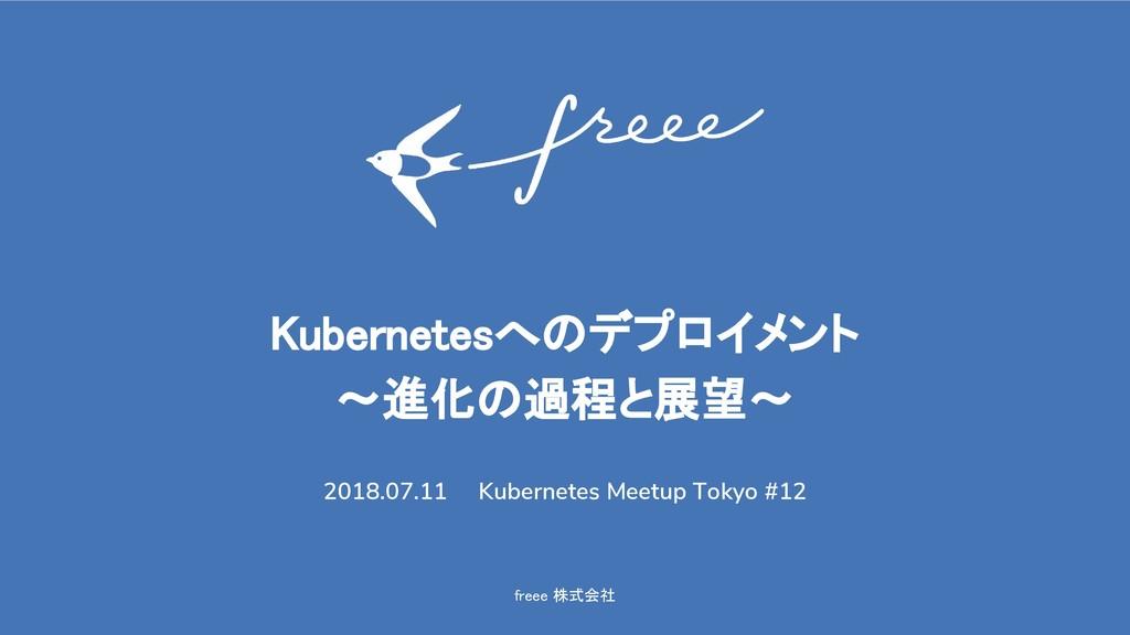 freee 株式会社 Kubernetesへのデプロイメント 〜進化の過程と展望〜 2018....
