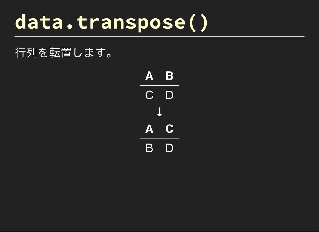 data.transpose() 行列を転置します。 A B C D ↓ A C B D