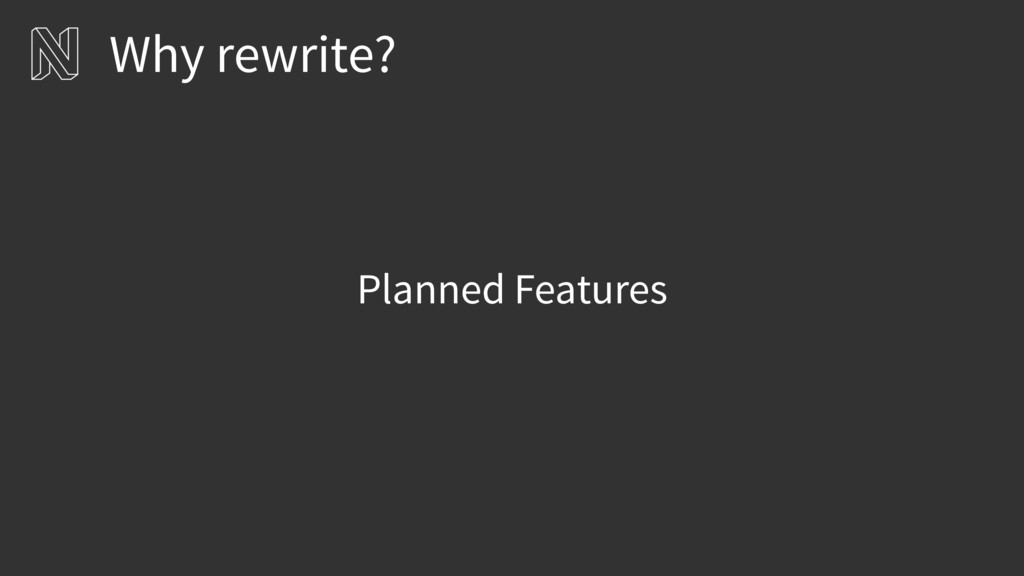 Planned Features Why rewrite?